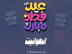إسم انطوانيت مكتوب على صور عيد فطر مبارك بالعربي